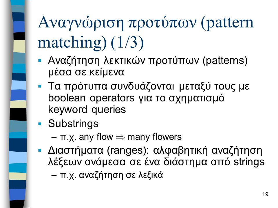 20 Αναγνώριση προτύπων (2/3)  Ερωτήματα με λάθη (allowing errors): δίνεται string το οποίο μεταβάλλεται για να βρεθούν παρόμοιες λέξεις –Μεταβολή: εισαγωγή διαγραφή, αντικατάσταση γραμμάτων και θέσης τους –Threshold στις μεταβολές (edit distance): το ελάχιστο πλήθος των μεταβολών που απαιτούνται για να γίνουν ίδια δύο strings.