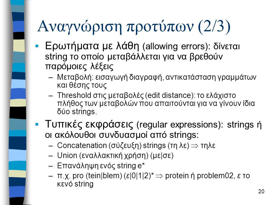 20 Αναγνώριση προτύπων (2/3)  Ερωτήματα με λάθη (allowing errors): δίνεται string το οποίο μεταβάλλεται για να βρεθούν παρόμοιες λέξεις –Μεταβολή: ει