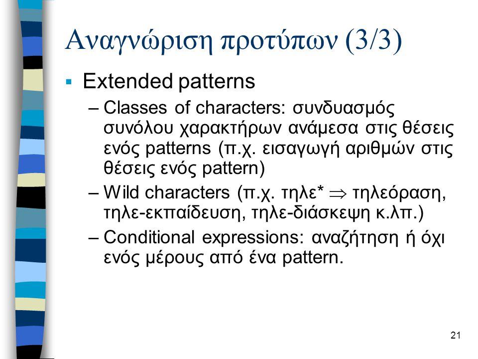 21 Αναγνώριση προτύπων (3/3)  Extended patterns –Classes of characters: συνδυασμός συνόλου χαρακτήρων ανάμεσα στις θέσεις ενός patterns (π.χ. εισαγωγ