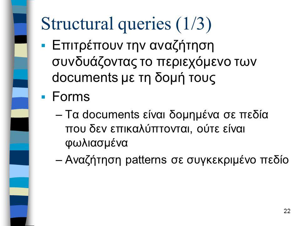 23 Structural queries (2/3)  Υπερκείμενα –Κείμενα που έχουν συνδέσεις είτε μεταξύ τους σε συγκεκριμένα σημεία του κειμένου –Αναζητούνται patterns σε σελίδες ή σε γειτονικές τους  Ιεραρχική δομή –Αναζητούνται patterns σε συγκεκριμένες δομές –Οι δομές κωδικοποιούνται από tags (όπως στην HTML), τα οποία καθορίζουν περιοχές στο κείμενο –Οι περιοχές μπορεί να ακολουθούν η μία την άλλη, να είναι επικαλυπτόμενες, ή να είναι φωλιασμένες –Γίνεται indexing όχι μόνο στους όρους αλλά και στις περιοχές
