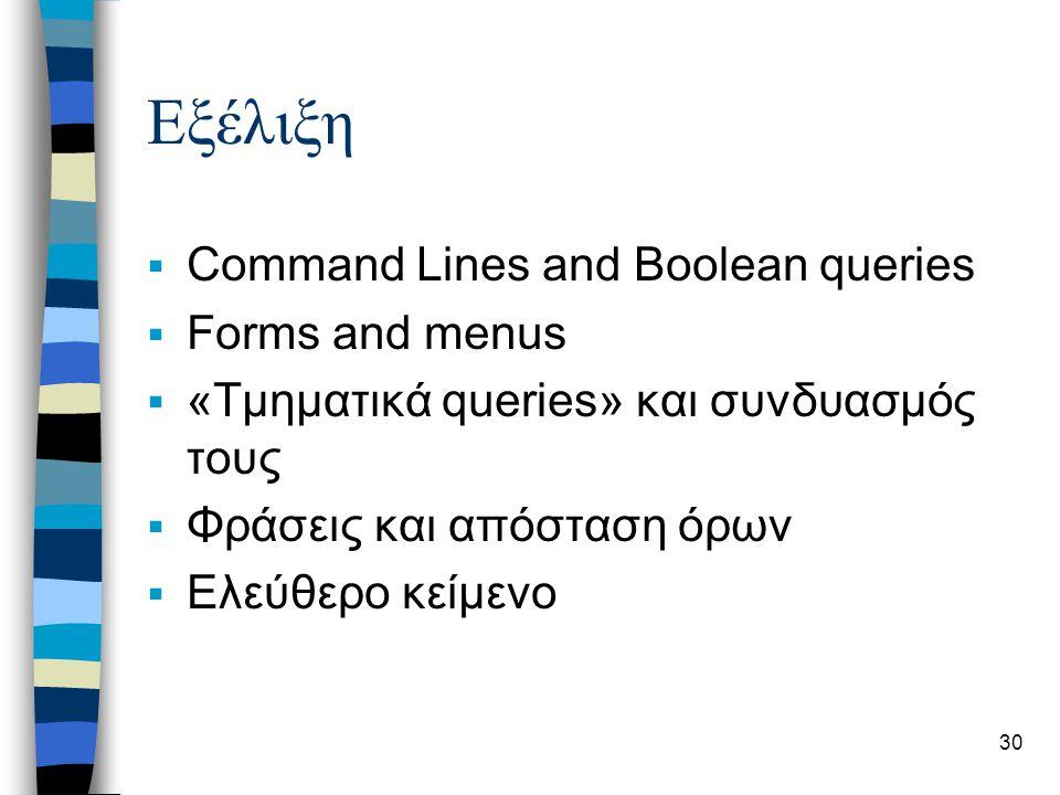 30 Εξέλιξη  Command Lines and Boolean queries  Forms and menus  «Τμηματικά queries» και συνδυασμός τους  Φράσεις και απόσταση όρων  Ελεύθερο κείμ