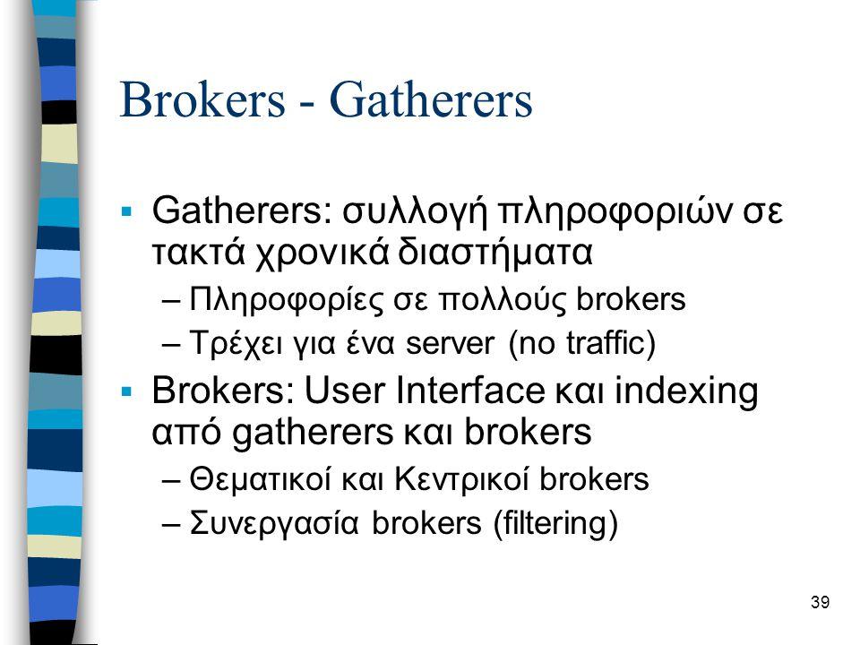 39 Brokers - Gatherers  Gatherers: συλλογή πληροφοριών σε τακτά χρονικά διαστήματα –Πληροφορίες σε πολλούς brokers –Τρέχει για ένα server (no traffic