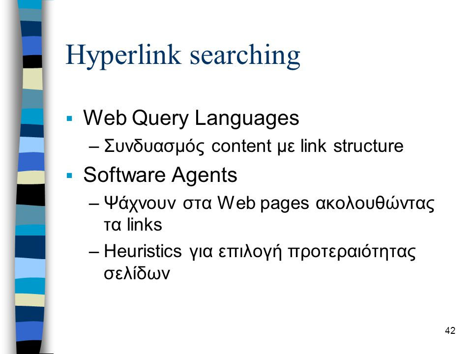 42 Hyperlink searching  Web Query Languages –Συνδυασμός content με link structure  Software Agents –Ψάχνουν στα Web pages ακολουθώντας τα links –Heuristics για επιλογή προτεραιότητας σελίδων