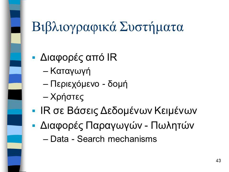 43 Βιβλιογραφικά Συστήματα  Διαφορές από IR –Καταγωγή –Περιεχόμενο - δομή –Χρήστες  IR σε Βάσεις Δεδομένων Κειμένων  Διαφορές Παραγωγών - Πωλητών –