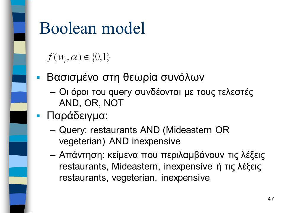 47 Boolean model  Βασισμένο στη θεωρία συνόλων –Οι όροι του query συνδέονται με τους τελεστές AND, OR, NOT  Παράδειγμα: –Query: restaurants AND (Mideastern OR vegeterian) AND inexpensive –Απάντηση: κείμενα που περιλαμβάνουν τις λέξεις restaurants, Mideastern, inexpensive ή τις λέξεις restaurants, vegeterian, inexpensive