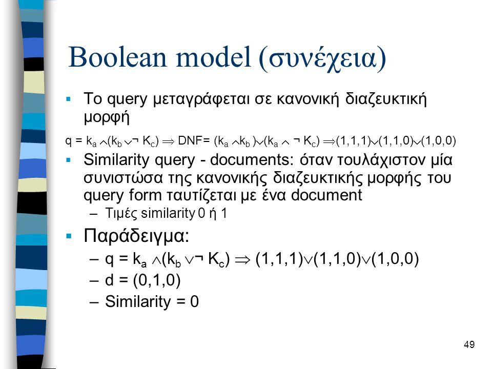 49 Boolean model (συνέχεια)  Το query μεταγράφεται σε κανονική διαζευκτική μορφή  Similarity query - documents: όταν τουλάχιστον μία συνιστώσα της κ