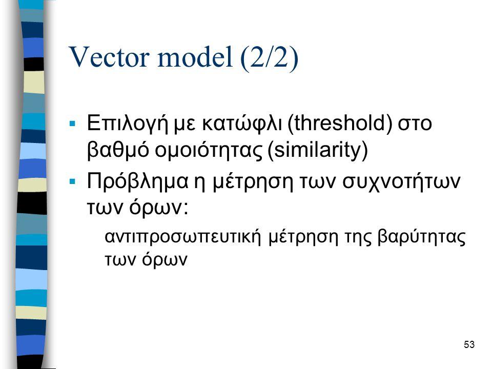 53 Vector model (2/2)  Επιλογή με κατώφλι (threshold) στο βαθμό ομοιότητας (similarity)  Πρόβλημα η μέτρηση των συχνοτήτων των όρων: αντιπροσωπευτικ