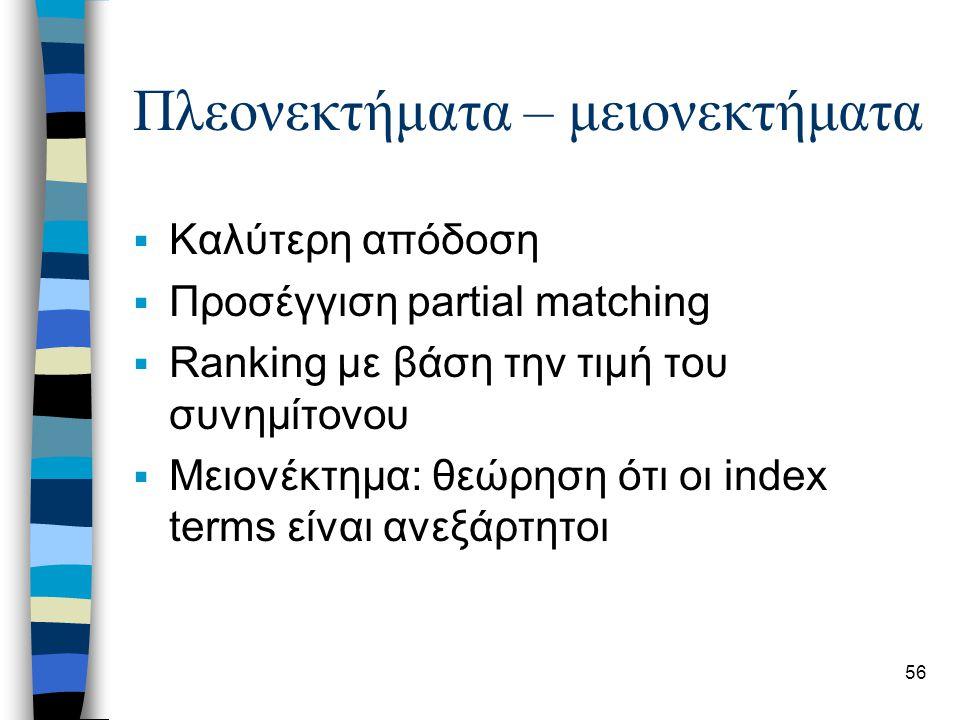 56 Πλεονεκτήματα – μειονεκτήματα  Καλύτερη απόδοση  Προσέγγιση partial matching  Ranking με βάση την τιμή του συνημίτονου  Μειονέκτημα: θεώρηση ότ