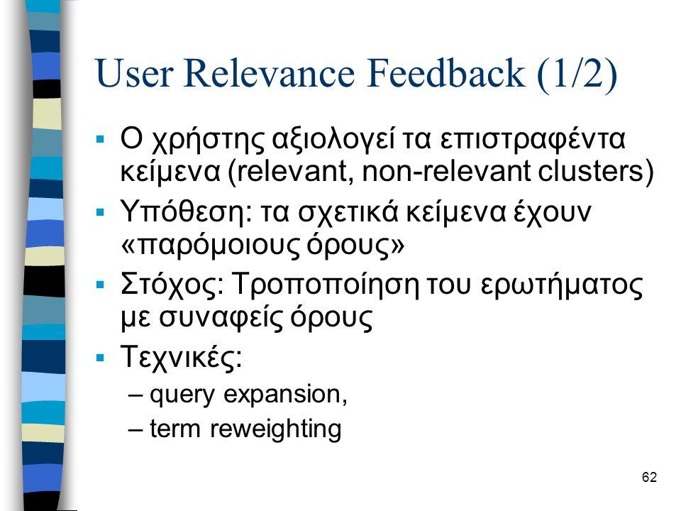 62 User Relevance Feedback (1/2)  Ο χρήστης αξιολογεί τα επιστραφέντα κείμενα (relevant, non-relevant clusters)  Υπόθεση: τα σχετικά κείμενα έχουν «