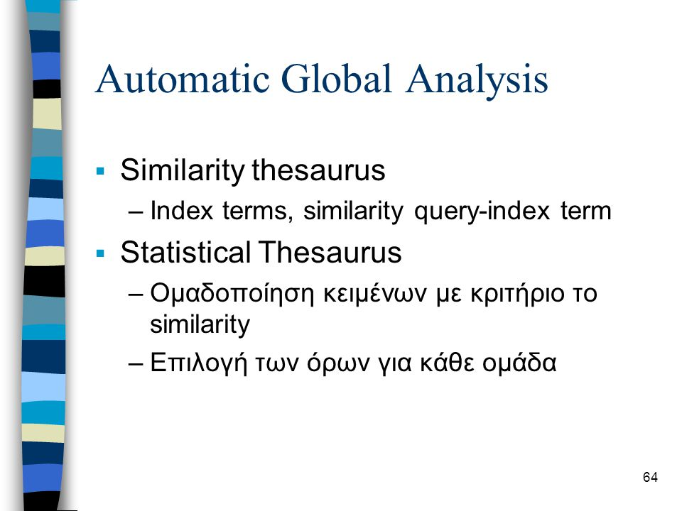 64 Automatic Global Analysis  Similarity thesaurus –Index terms, similarity query-index term  Statistical Thesaurus –Ομαδοποίηση κειμένων με κριτήριο το similarity –Επιλογή των όρων για κάθε ομάδα