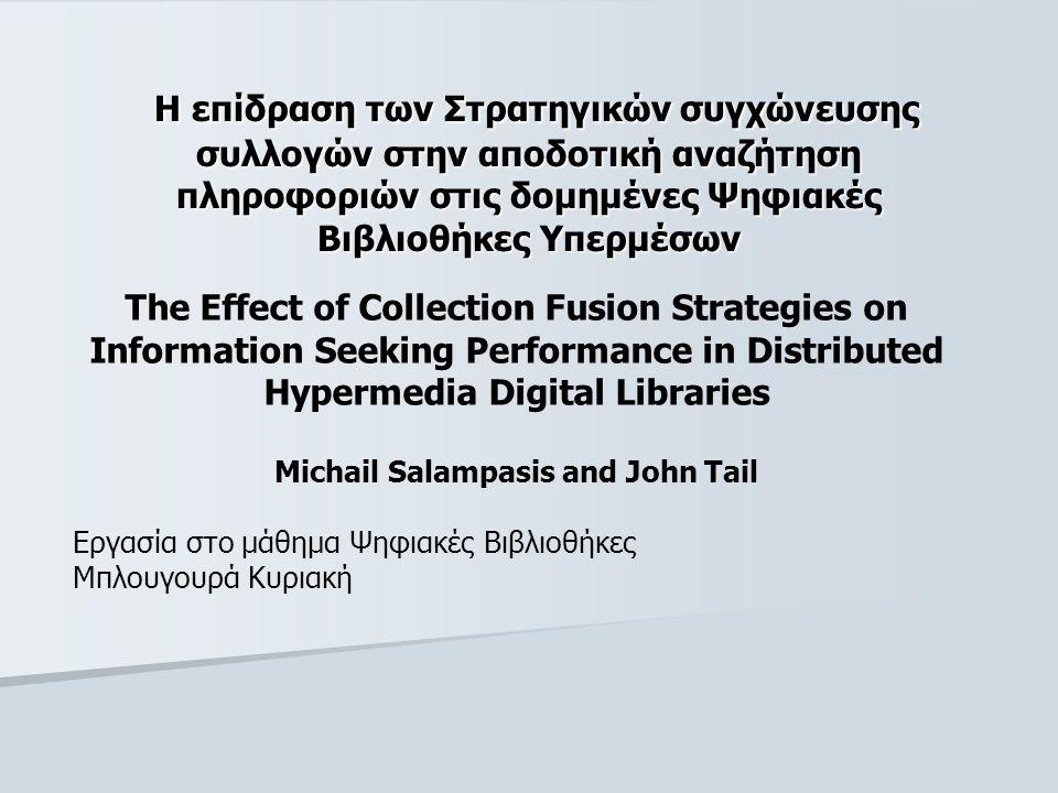 Η επίδραση των Στρατηγικών συγχώνευσης συλλογών στην αποδοτική αναζήτηση πληροφοριών στις δομημένες Ψηφιακές Βιβλιοθήκες Υπερμέσων Η επίδραση των Στρατηγικών συγχώνευσης συλλογών στην αποδοτική αναζήτηση πληροφοριών στις δομημένες Ψηφιακές Βιβλιοθήκες Υπερμέσων The Effect of Collection Fusion Strategies on Information Seeking Performance in Distributed Hypermedia Digital Libraries Michail Salampasis and John Tail Εργασία στο μάθημα Ψηφιακές Βιβλιοθήκες Μπλουγουρά Κυριακή