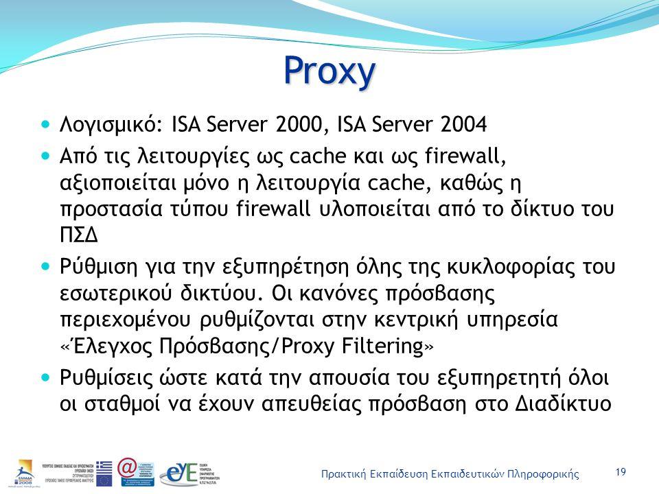 Πρακτική Εκπαίδευση Εκπαιδευτικών Πληροφορικής Proxy Λογισμικό: ISA Server 2000, ISA Server 2004 Από τις λειτουργίες ως cache και ως firewall, αξιοποι