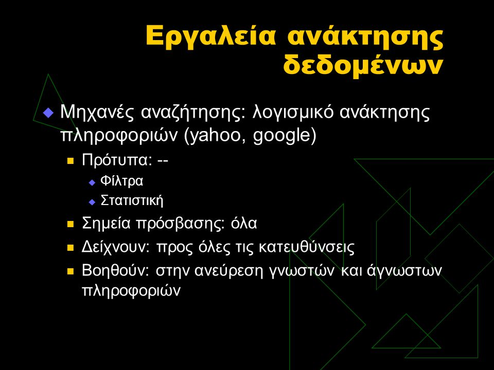 Εργαλεία ανάκτησης δεδομένων  Μηχανές αναζήτησης: λογισμικό ανάκτησης πληροφοριών (yahoo, google) Πρότυπα: --  Φίλτρα  Στατιστική Σημεία πρόσβασης: όλα Δείχνουν: προς όλες τις κατευθύνσεις Βοηθούν: στην ανεύρεση γνωστών και άγνωστων πληροφοριών