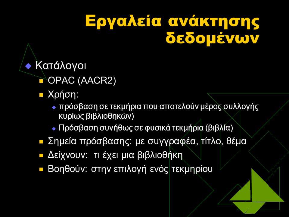 Εργαλεία ανάκτησης δεδομένων  Κατάλογοι OPAC (AACR2) Χρήση:  πρόσβαση σε τεκμήρια που αποτελούν μέρος συλλογής κυρίως βιβλιοθηκών)  Πρόσβαση συνήθως σε φυσικά τεκμήρια (βιβλία) Σημεία πρόσβασης: με συγγραφέα, τίτλο, θέμα Δείχνουν: τι έχει μια βιβλιοθήκη Βοηθούν: στην επιλογή ενός τεκμηρίου
