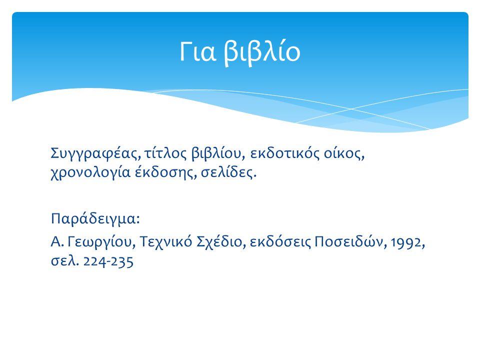 Συγγραφέας, τίτλος βιβλίου, εκδοτικός οίκος, χρονολογία έκδοσης, σελίδες. Παράδειγμα: Α. Γεωργίου, Τεχνικό Σχέδιο, εκδόσεις Ποσειδών, 1992, σελ. 224-2