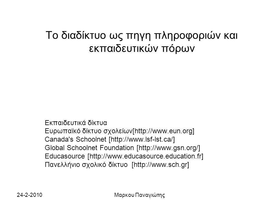 24-2-2010Μαρκου Παναγιώτης Το διαδίκτυο ως πηγη πληροφοριών και εκπαιδευτικών πόρων Εκπαιδευτικά δίκτυα Ευρωπαϊκό δίκτυο σχολείων[http://www.eun.org] Canada s Schoolnet [http://www.lsf-lst.ca/] Global Schoolnet Foundation [http://www.gsn.org/] Educasource [http://www.educasource.education.fr] Πανελλήνιο σχολικό δίκτυο [http://www.sch.gr]