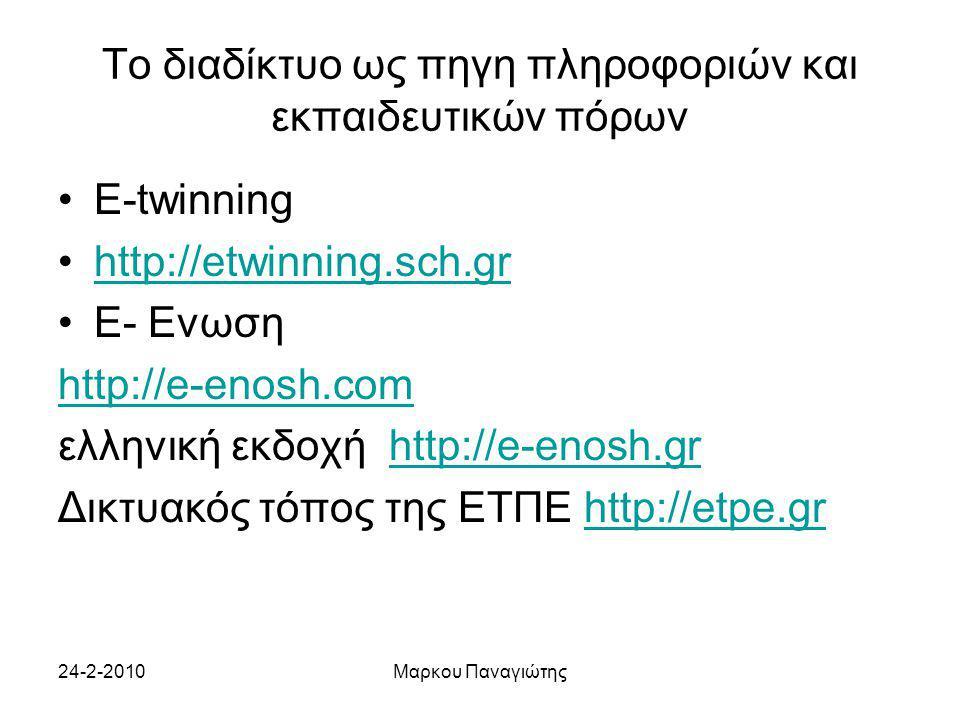 24-2-2010Μαρκου Παναγιώτης Το διαδίκτυο ως πηγη πληροφοριών και εκπαιδευτικών πόρων E-twinning http://etwinning.sch.gr E- Ενωση http://e-enosh.com ελληνική εκδοχή http://e-enosh.grhttp://e-enosh.gr Δικτυακός τόπος της ΕΤΠΕ http://etpe.grhttp://etpe.gr