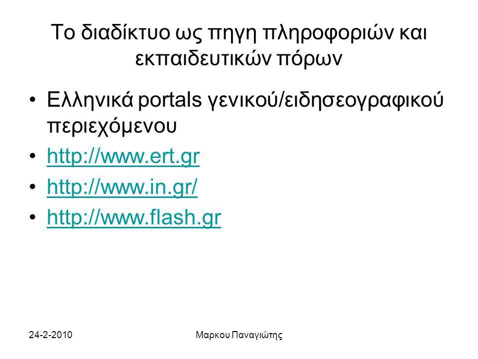 24-2-2010Μαρκου Παναγιώτης Το διαδίκτυο ως πηγη πληροφοριών και εκπαιδευτικών πόρων Ελληνικά portals γενικού/ειδησεογραφικού περιεχόμενου http://www.ert.gr http://www.in.gr/ http://www.flash.gr