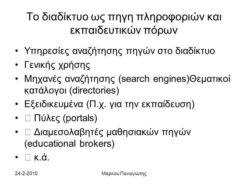 24-2-2010Μαρκου Παναγιώτης Το διαδίκτυο ως πηγη πληροφοριών και εκπαιδευτικών πόρων Υπηρεσίες αναζήτησης πηγών στο διαδίκτυο Γενικής χρήσης Μηχανές αναζήτησης (search engines)Θεματικοί κατάλογοι (directories) Εξειδικευμένα (Π.χ.