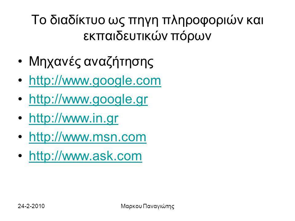24-2-2010Μαρκου Παναγιώτης Το διαδίκτυο ως πηγη πληροφοριών και εκπαιδευτικών πόρων Μηχανές αναζήτησης http://www.google.com http://www.google.gr http://www.in.gr http://www.msn.com http://www.ask.com