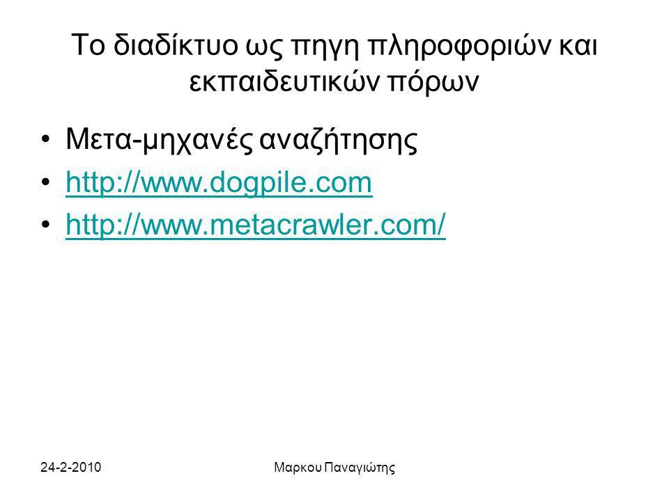 24-2-2010Μαρκου Παναγιώτης Το διαδίκτυο ως πηγη πληροφοριών και εκπαιδευτικών πόρων Μετα-μηχανές αναζήτησης http://www.dogpile.com http://www.metacrawler.com/