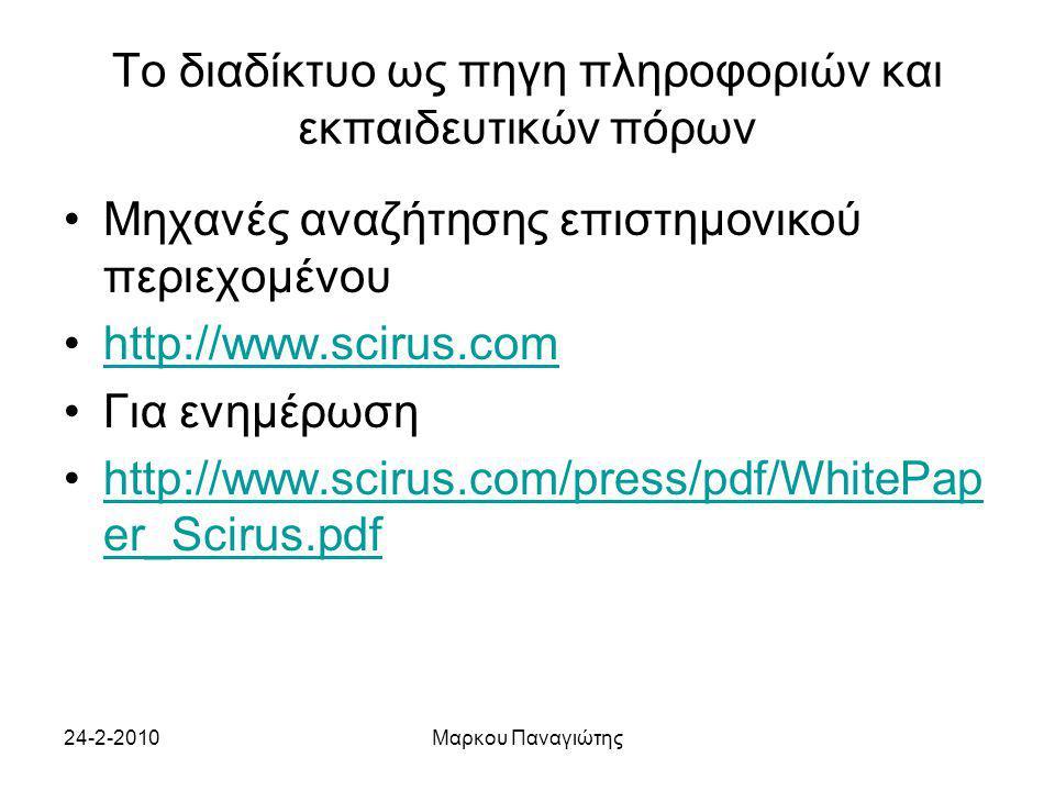 24-2-2010Μαρκου Παναγιώτης Το διαδίκτυο ως πηγη πληροφοριών και εκπαιδευτικών πόρων Μηχανές αναζήτησης επιστημονικού περιεχομένου http://www.scirus.com Για ενημέρωση http://www.scirus.com/press/pdf/WhitePap er_Scirus.pdfhttp://www.scirus.com/press/pdf/WhitePap er_Scirus.pdf
