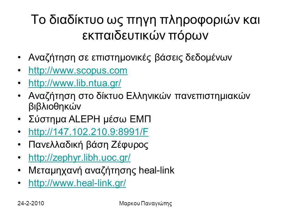 24-2-2010Μαρκου Παναγιώτης Το διαδίκτυο ως πηγη πληροφοριών και εκπαιδευτικών πόρων Αναζήτηση σε επιστημονικές βάσεις δεδομένων http://www.scopus.com http://www.lib.ntua.gr/ Αναζήτηση στο δίκτυο Ελληνικών πανεπιστημιακών βιβλιοθηκών Σύστημα ALEPH μέσω ΕΜΠ http://147.102.210.9:8991/F Πανελλαδική βάση Ζέφυρος http://zephyr.libh.uoc.gr/ Μεταμηχανή αναζήτησης heal-link http://www.heal-link.gr/