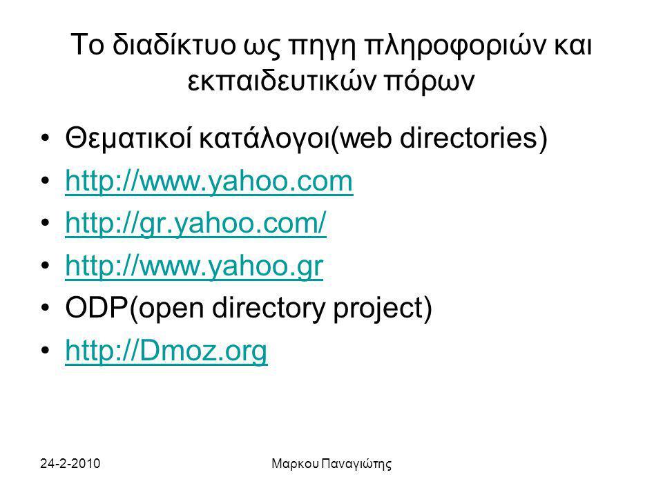 24-2-2010Μαρκου Παναγιώτης Το διαδίκτυο ως πηγη πληροφοριών και εκπαιδευτικών πόρων Θεματικοί κατάλογοι(web directories) http://www.yahoo.com http://gr.yahoo.com/ http://www.yahoo.gr ODP(open directory project) http://Dmoz.org