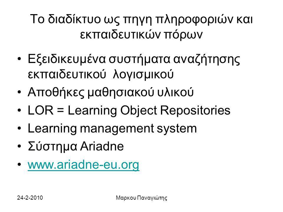 24-2-2010Μαρκου Παναγιώτης Το διαδίκτυο ως πηγη πληροφοριών και εκπαιδευτικών πόρων Εξειδικευμένα συστήματα αναζήτησης εκπαιδευτικού λογισμικού Αποθήκες μαθησιακού υλικού LOR = Learning Object Repositories Learning management system Σύστημα Ariadne www.ariadne-eu.org