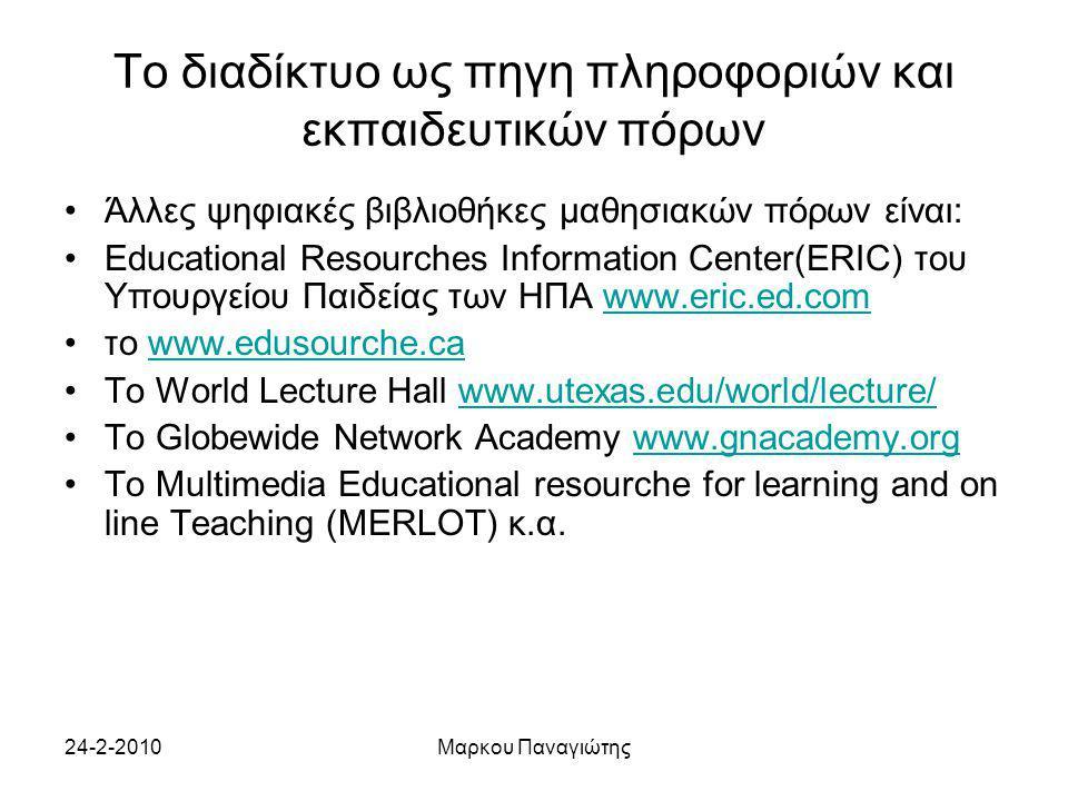 24-2-2010Μαρκου Παναγιώτης Το διαδίκτυο ως πηγη πληροφοριών και εκπαιδευτικών πόρων Άλλες ψηφιακές βιβλιοθήκες μαθησιακών πόρων είναι: Educational Resourches Information Center(ERIC) του Υπουργείου Παιδείας των ΗΠΑ www.eric.ed.comwww.eric.ed.com το www.edusourche.cawww.edusourche.ca Το World Lecture Hall www.utexas.edu/world/lecture/www.utexas.edu/world/lecture/ To Globewide Network Academy www.gnacademy.orgwww.gnacademy.org To Multimedia Educational resourche for learning and on line Teaching (MERLOT) κ.α.