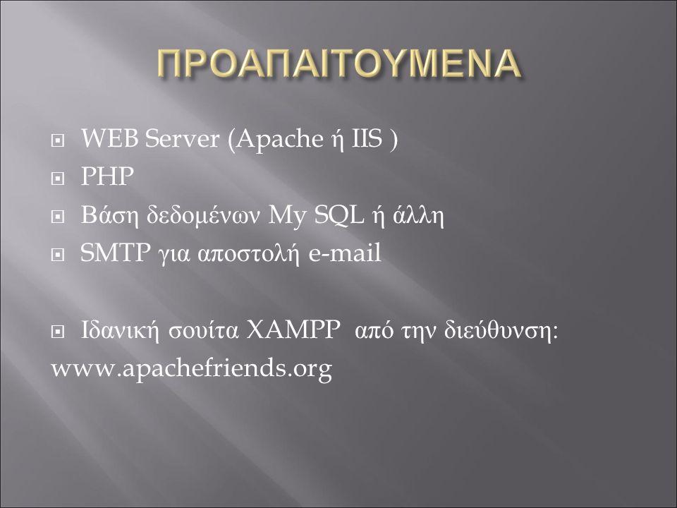  WEB Server (Apache ή IIS )  PHP  Βάση δεδομένων My SQL ή άλλη  SMTP για αποστολή e-mail  Ιδανική σουίτα XAMPP από την διεύθυνση: www.apachefriends.org