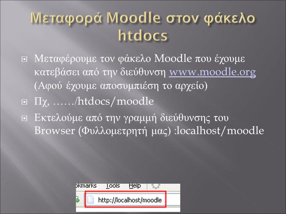  Μεταφέρουμε τον φάκελο Moodle που έχουμε κατεβάσει από την διεύθυνση www.moodle.org (Αφού έχουμε αποσυμπιέση το αρχείο) www.moodle.org  Πχ, ……/ htdocs/moodle  Εκτελούμε από την γραμμή διεύθυνσης του Browser ( Φυλλομετρητή μας) : localhost/moodle