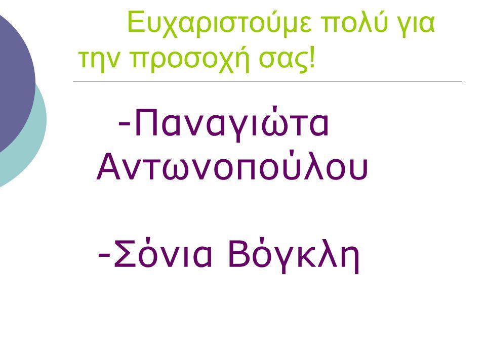 Ευχαριστούμε πολύ για την προσοχή σας! -Παναγιώτα Αντωνοπούλου -Σόνια Βόγκλη