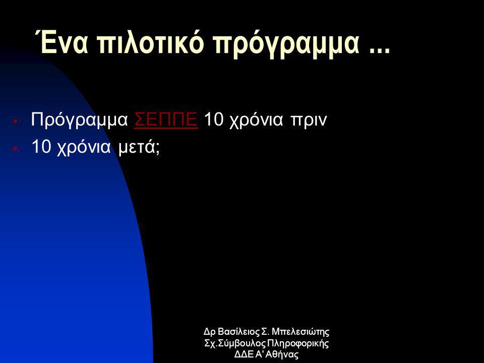 Ένα πιλοτικό πρόγραμμα...  Πρόγραμμα ΣΕΠΠΕ 10 χρόνια πρινΣΕΠΠΕ  10 χρόνια μετά; Δρ Βασίλειος Σ. Μπελεσιώτης Σχ.Σύμβουλος Πληροφορικής ΔΔΕ Α' Αθήνας