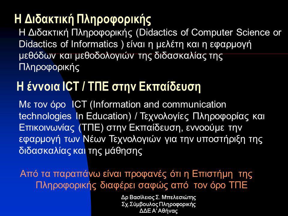 H Διδακτική Πληροφορικής H Διδακτική Πληροφορικής (Didactics of Computer Science or Didactics of Informatics ) είναι η μελέτη και η εφαρμογή μεθόδων και μεθοδολογιών της διδασκαλίας της Πληροφορικής Με τον όρο ICT (Information and communication technologies In Education) / Τεχνολογίες Πληροφορίας και Επικοινωνίας (ΤΠΕ) στην Εκπαίδευση, εννοούμε την εφαρμογή των Νέων Τεχνολογιών για την υποστήριξη της διδασκαλίας και της μάθησης Από τα παραπάνω είναι προφανές ότι η Επιστήμη της Πληροφορικής διαφέρει σαφώς από τον όρο ΤΠΕ Η έννοια ICT / ΤΠΕ στην Εκπαίδευση Δρ Βασίλειος Σ.