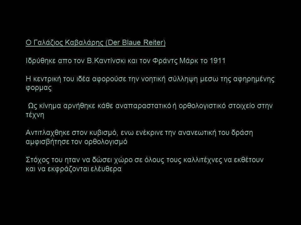 Ο Γαλάζιος Καβαλάρης (Der Blaue Reiter) Ιδρύθηκε απο τον Β.Καντίνσκι και τον Φράντς Μάρκ το 1911 Η κεντρική του ιδέα αφορούσε την νοητική σύλληψη μεσω της αφηρημένης φορμας Ως κίνημα αρνήθηκε κάθε αναπαραστατικό ή ορθολογιστικό στοιχείο στην τέχνη Αντιτλαχθηκε στον κυβισμό, ενω ενέκρινε την ανανεωτική του δράση αμφισβήτησε τον ορθολογισμό Στόχος του ηταν να δώσει χώρο σε όλους τους καλλιτέχνες να εκθέτουν και να εκφράζονται ελέυθερα