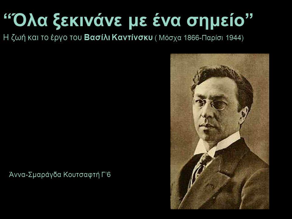 Όλα ξεκινάνε με ένα σημείο Η ζωή και το έργο του Βασίλι Καντίνσκυ ( Μόσχα 1866-Παρίσι 1944) Άννα-Σμαράγδα Κουτσαφτή Γ'6