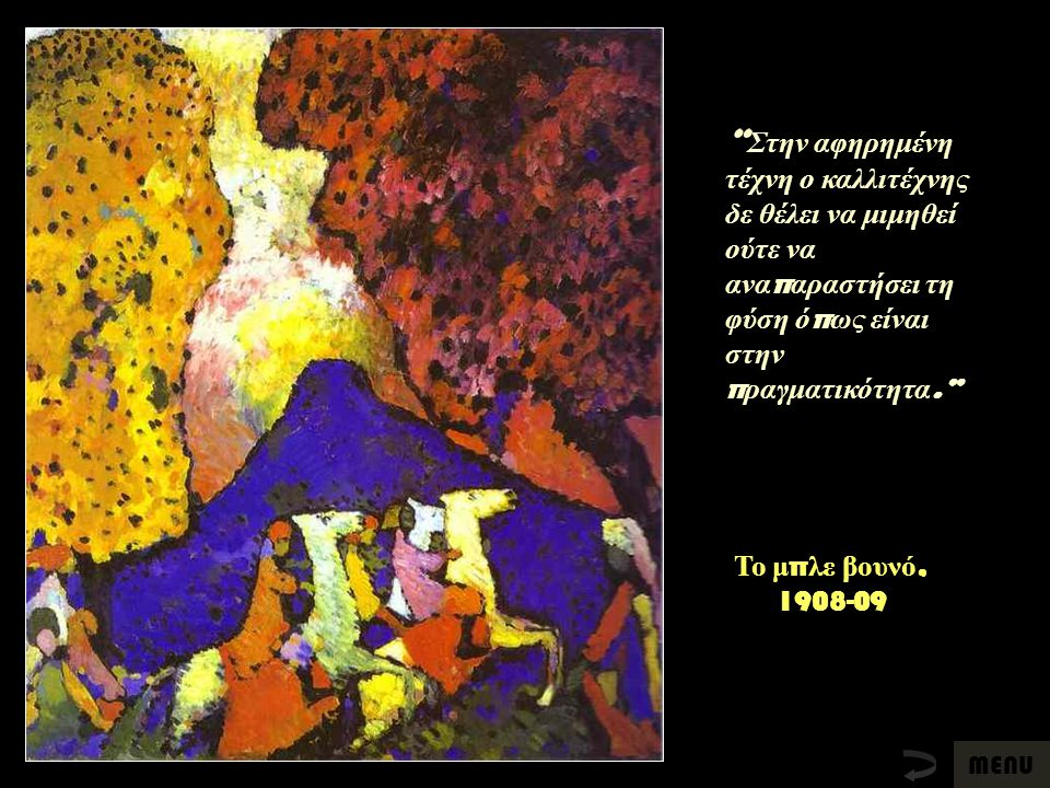 """Το μ π λε βουνό, 1908-09 """" Στην αφηρημένη τέχνη ο καλλιτέχνης δε θέλει να μιμηθεί ούτε να ανα π αραστήσει τη φύση ό π ως είναι στην π ραγματικότητα."""""""