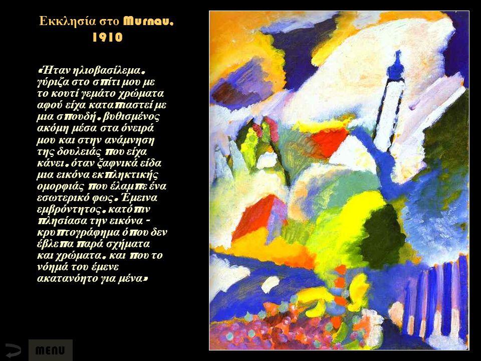 Εκκλησία στο Murnau, 1910 « Ήταν ηλιοβασίλεμα, γύριζα στο σ π ίτι μου με το κουτί γεμάτο χρώματα αφού είχα κατα π ιαστεί με μια σ π ουδή, βυθισμένος α