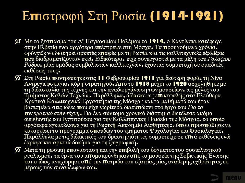 Ε π ιστροφή Στη Ρωσία (1914-1921)  Με το ξέσ π ασμα του Α ' Παγκοσμίου Πολέμου το 1914, ο Καντίνσκι κατέφυγε στην Ελβετία ενώ αργότερα ε π έστρεψε στ