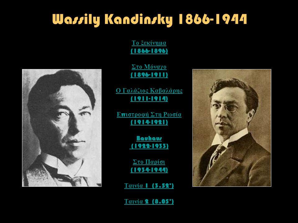 Wassily Kandinsky 1866-1944 Το ξεκίνημα (1866-1896) Στο Μόναχο (1896-1911) Ο Γαλάζιος Καβαλάρης (1911-1914) Ε π ιστροφή Στη Ρωσία (1914-1921) Bauhaus