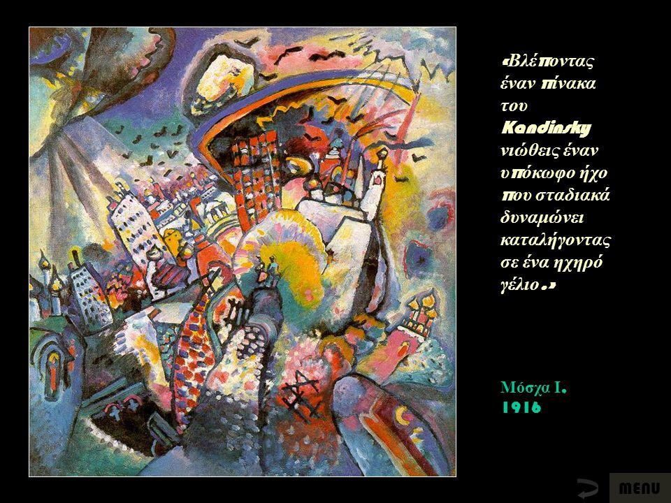 Μόσχα Ι, 1916 « Βλέ π οντας έναν π ίνακα του Kandinsky νιώθεις έναν υ π όκωφο ήχο π ου σταδιακά δυναμώνει καταλήγοντας σε ένα ηχηρό γέλιο.» MENU