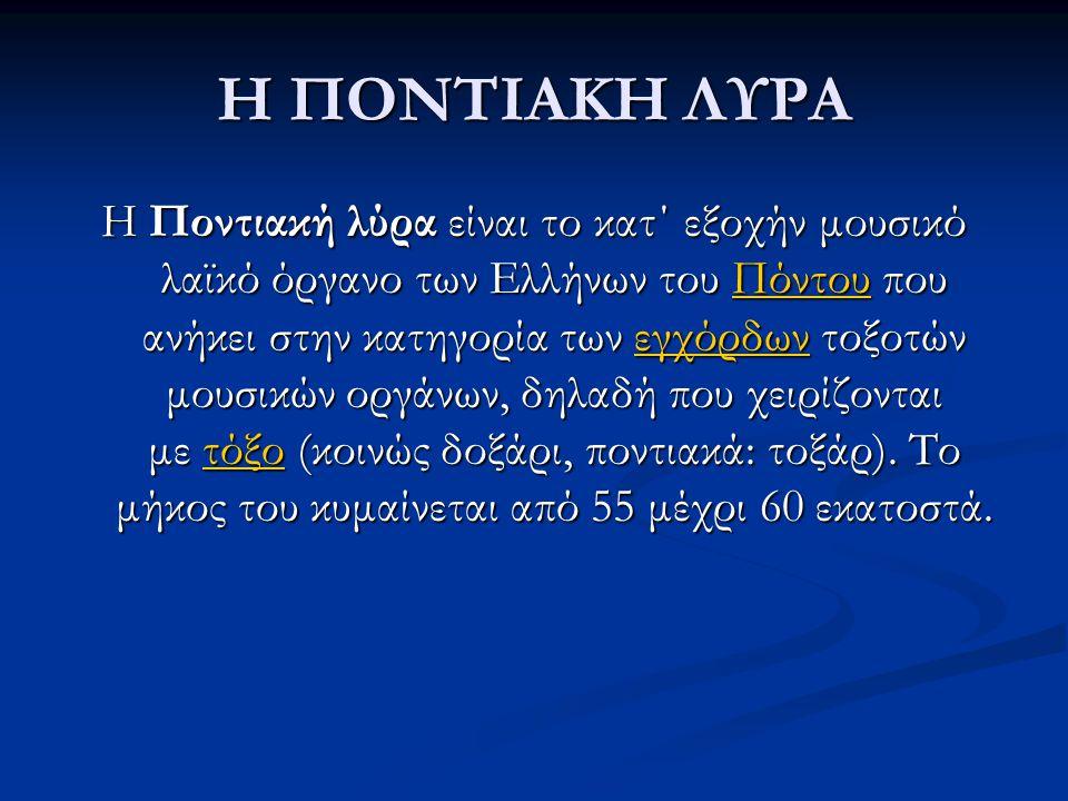 Η ΠΟΝΤΙΑΚΗ ΛΥΡΑ Η Ποντιακή λύρα είναι το κατ΄ εξοχήν μουσικό λαϊκό όργανο των Ελλήνων του Πόντου που ανήκει στην κατηγορία των εγχόρδων τοξοτών μουσικ