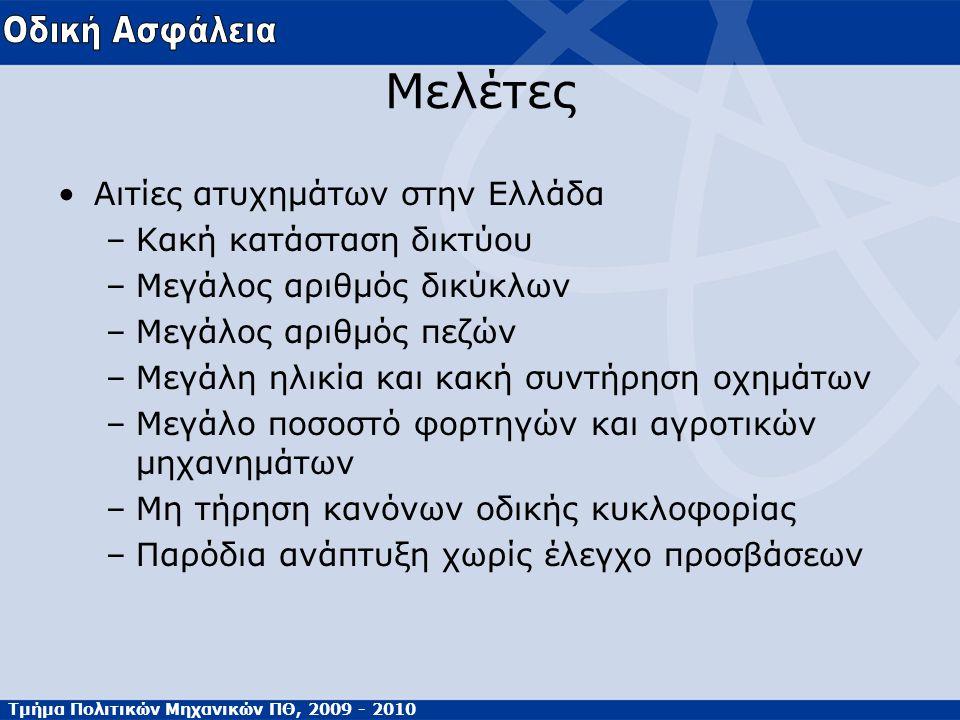 Τμήμα Πολιτικών Μηχανικών ΠΘ, 2009 - 2010 Μελέτες Αιτίες ατυχημάτων στην Ελλάδα –Κακή κατάσταση δικτύου –Μεγάλος αριθμός δικύκλων –Μεγάλος αριθμός πεζών –Μεγάλη ηλικία και κακή συντήρηση οχημάτων –Μεγάλο ποσοστό φορτηγών και αγροτικών μηχανημάτων –Μη τήρηση κανόνων οδικής κυκλοφορίας –Παρόδια ανάπτυξη χωρίς έλεγχο προσβάσεων