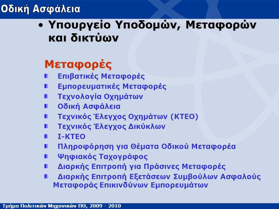 Τμήμα Πολιτικών Μηχανικών ΠΘ, 2009 - 2010 Υπουργείο Υποδομών, Μεταφορών και δικτύωνΥπουργείο Υποδομών, Μεταφορών και δικτύων Μεταφορές Επιβατικές Μεταφορές Εμπορευματικές Μεταφορές Τεχνολογία Οχημάτων Οδική Ασφάλεια Τεχνικός Έλεγχος Οχημάτων (KTEO) Τεχνικός Έλεγχος Δικύκλων Ι-ΚΤΕΟ Πληροφόρηση για Θέματα Οδικού Μεταφορέα Ψηφιακός Ταχογράφος Διαρκής Επιτροπή για Πράσινες Μεταφορές Διαρκής Επιτροπή Εξετάσεων Συμβούλων Ασφαλούς Μεταφοράς Επικινδύνων Εμπορευμάτων
