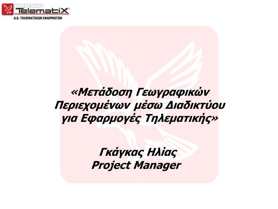 «Μετάδοση Γεωγραφικών Περιεχομένων μέσω Διαδικτύου για Εφαρμογές Τηλεματικής» Γκάγκας Ηλίας Project Manager