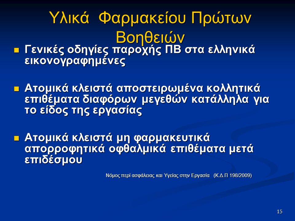 15 Υλικά Φαρμακείου Πρώτων Βοηθειών Γενικές οδηγίες παροχής ΠΒ στα ελληνικά εικονογραφημένες Γενικές οδηγίες παροχής ΠΒ στα ελληνικά εικονογραφημένες Ατομικά κλειστά αποστειρωμένα κολλητικά επιθέματα διαφόρων μεγεθών κατάλληλα για το είδος της εργασίας Ατομικά κλειστά αποστειρωμένα κολλητικά επιθέματα διαφόρων μεγεθών κατάλληλα για το είδος της εργασίας Ατομικά κλειστά μη φαρμακευτικά απορροφητικά οφθαλμικά επιθέματα μετά επιδέσμου Ατομικά κλειστά μη φαρμακευτικά απορροφητικά οφθαλμικά επιθέματα μετά επιδέσμου Νόμος περί ασφάλειας και Υγείας στην Εργασία (Κ.Δ.Π 198/2009) Νόμος περί ασφάλειας και Υγείας στην Εργασία (Κ.Δ.Π 198/2009)