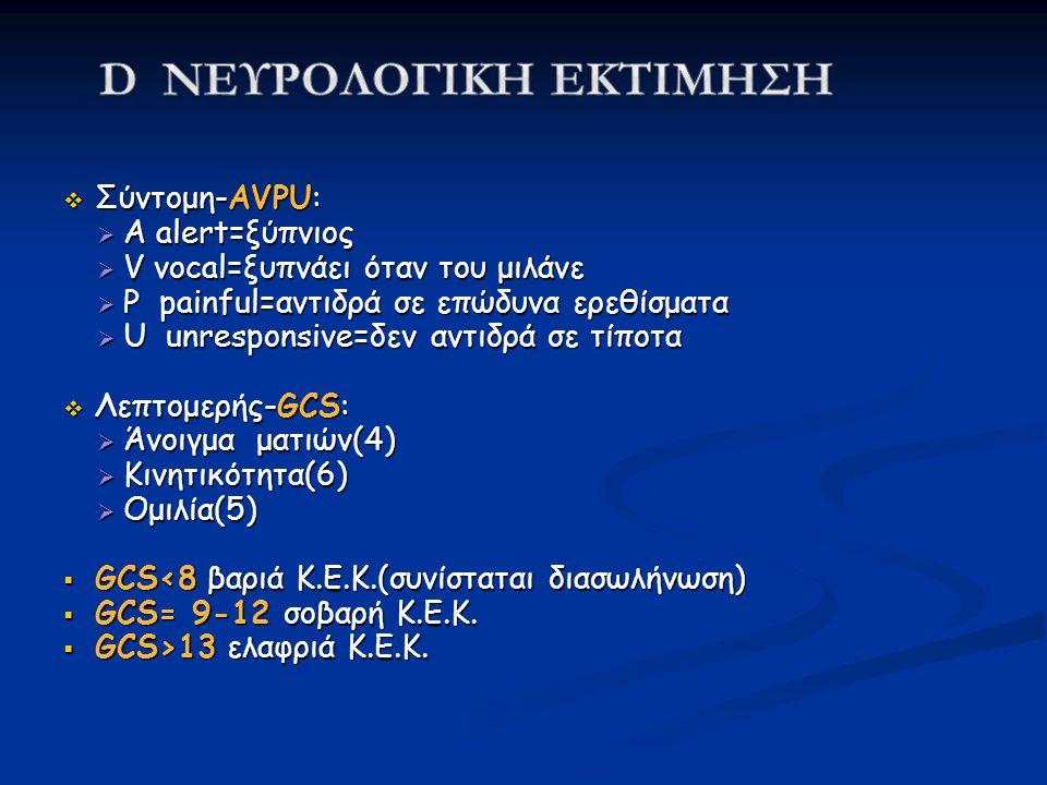  Σύντομη-AVPU:  A alert=ξύπνιος  V vocal=ξυπνάει όταν του μιλάνε  P painful=αντιδρά σε επώδυνα ερεθίσματα  U unresponsive=δεν αντιδρά σε τίποτα  Λεπτομερής-GCS:  Άνοιγμα ματιών(4)  Κινητικότητα(6)  Ομιλία(5)  GCS<8 βαριά Κ.Ε.Κ.(συνίσταται διασωλήνωση)  GCS= 9-12 σοβαρή Κ.Ε.Κ.