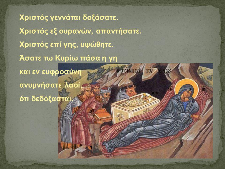 Χριστός γεννάται δοξάσατε. Χριστός εξ ουρανών, απαντήσατε. Χριστός επί γης, υψώθητε. Άσατε τω Κυρίω πάσα η γη και εν ευφροσύνη ανυμνήσατε λαοί, ότι δε
