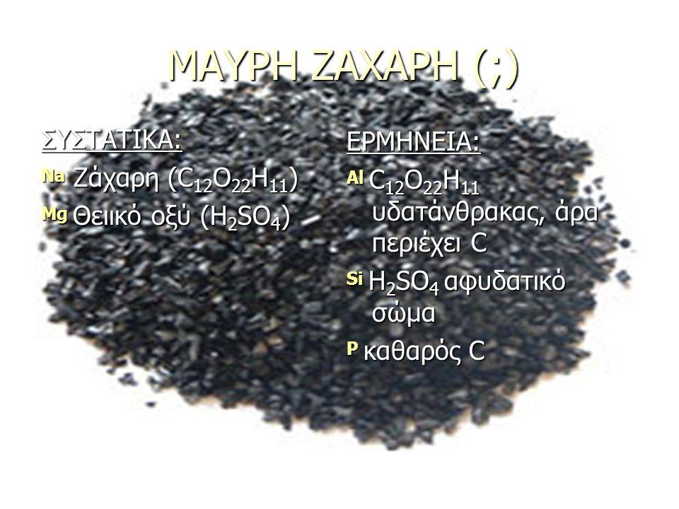 ΜΑΥΡΗ ΖΑΧΑΡΗ (;) ΣΥΣΤΑΤΙΚΑ: Na Ζάχαρη (C 12 O 22 H 11 ) Mg Θειικό οξύ (H 2 SO 4 ) ΕΡΜΗΝΕΙΑ: Al C 12 O 22 H 11 υδατάνθρακας, άρα περιέχει C Si H 2 SO 4